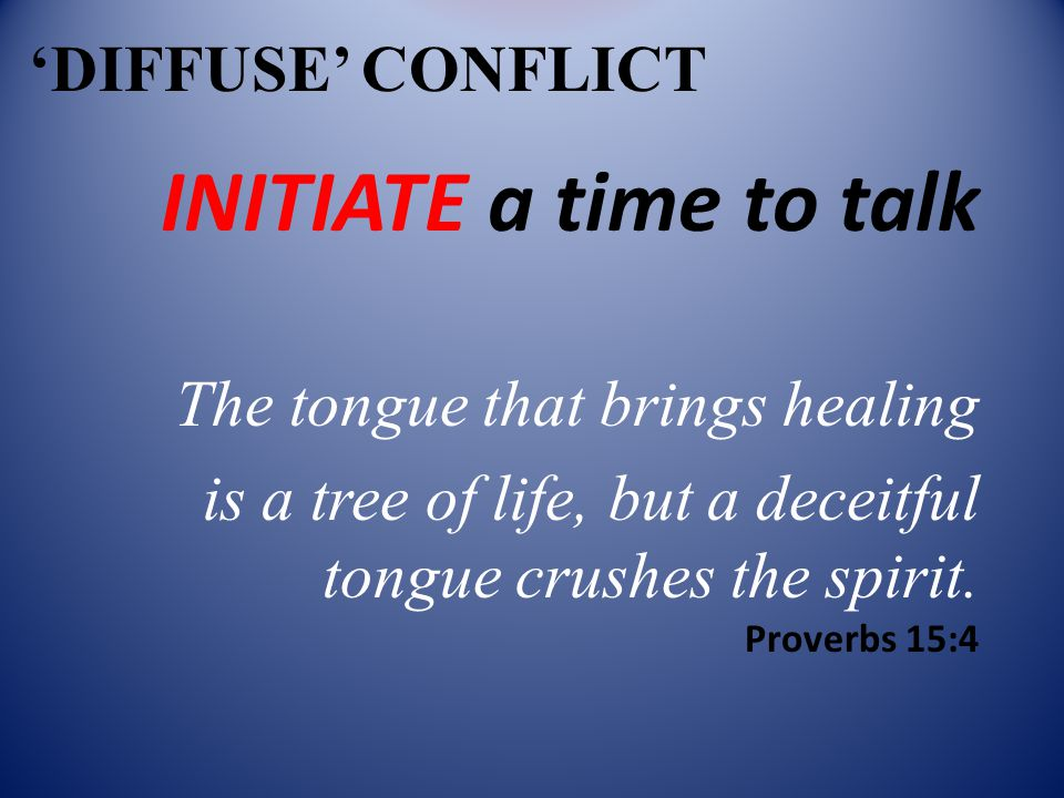 'DIFFUSE' CONFLICT INITIATE a time to talk The tongue that brings healing is a tree of life, but a deceitful tongue crushes the spirit.