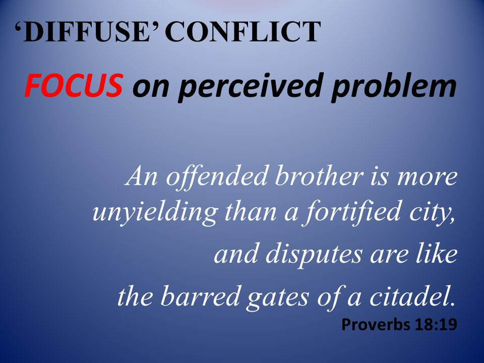 'DIFFUSE' CONFLICT FOCUS on perceived problem An offended brother is more unyielding than a fortified city, and disputes are like the barred gates of a citadel.