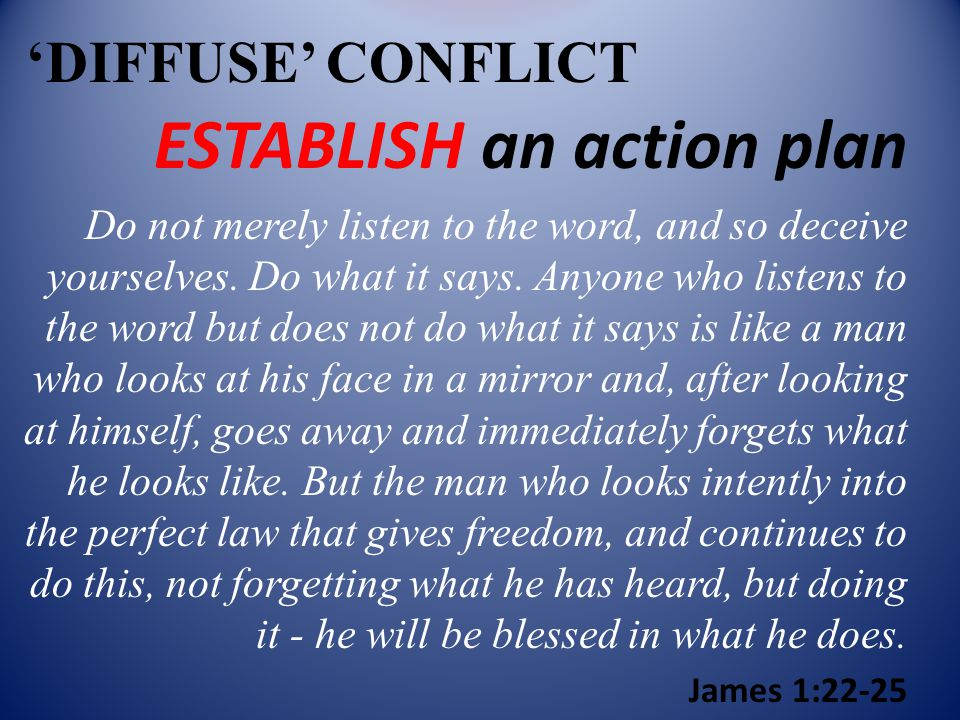 'DIFFUSE' CONFLICT ESTABLISH an action plan Do not merely listen to the word, and so deceive yourselves.