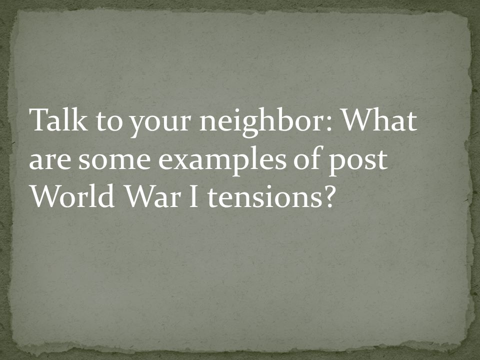 Talk to your neighbor: What are some examples of post World War I tensions