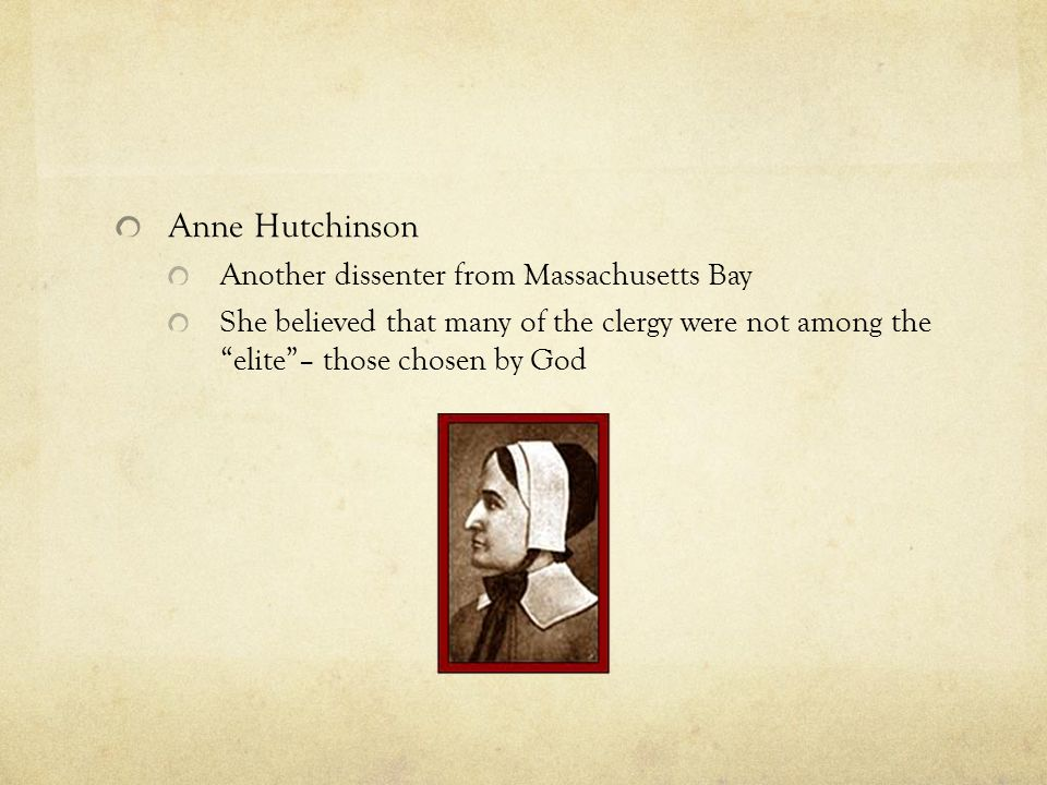 Anne Hutchinson Another dissenter from Massachusetts Bay She believed that many of the clergy were not among the elite – those chosen by God