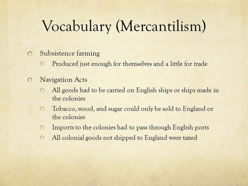 Vocabulary (Mercantilism) Subsistence farming Produced just enough for themselves and a little for trade Navigation Acts All goods had to be carried on English ships or ships made in the colonies Tobacco, wood, and sugar could only be sold to England or the colonies Imports to the colonies had to pass through English ports All colonial goods not shipped to England were taxed
