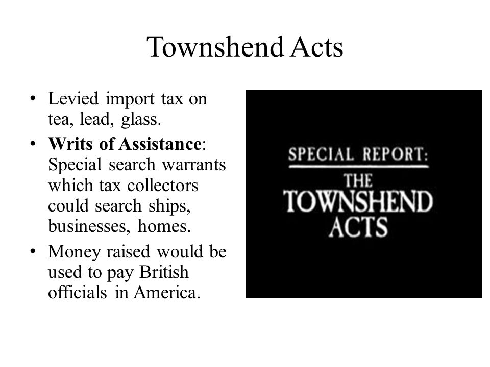 Colonial Reaction to Townshend Acts By now colonists were opposed to any taxes levied by Parliament.