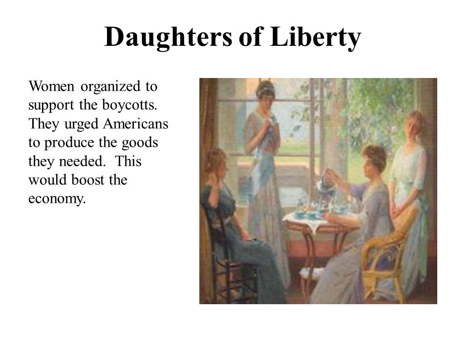 Daughters of Liberty Women organized to support the boycotts. They urged Americans to produce the goods they needed. This would boost the economy.