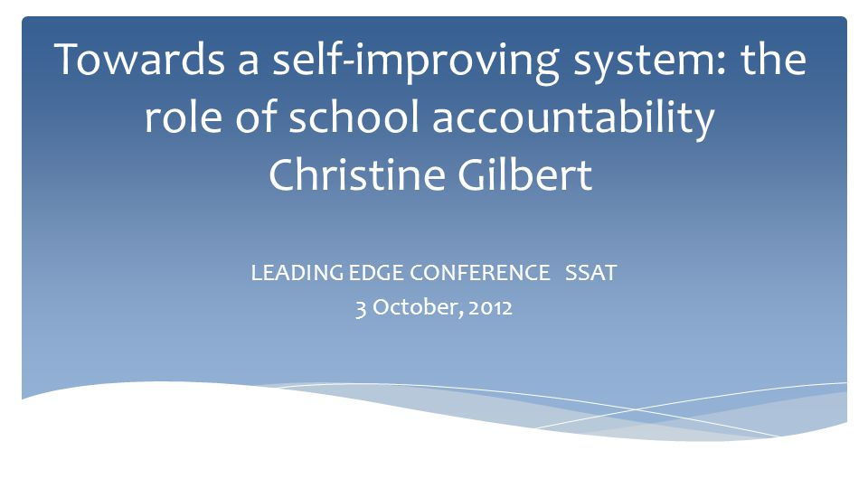 Towards a self-improving system: the role of school accountability Christine Gilbert LEADING EDGE CONFERENCE SSAT 3 October, 2012