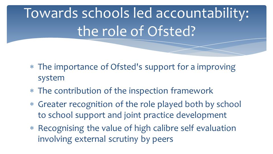  The importance of Ofsted s support for a improving system  The contribution of the inspection framework  Greater recognition of the role played both by school to school support and joint practice development  Recognising the value of high calibre self evaluation involving external scrutiny by peers Towards schools led accountability: the role of Ofsted.