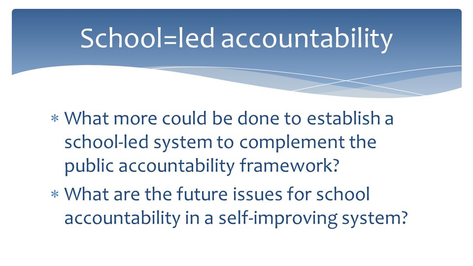  What more could be done to establish a school-led system to complement the public accountability framework.