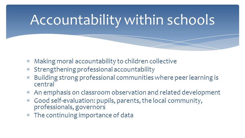  Making moral accountability to children collective  Strengthening professional accountability  Building strong professional communities where peer learning is central  An emphasis on classroom observation and related development  Good self-evaluation: pupils, parents, the local community, professionals, governors  The continuing importance of data Accountability within schools