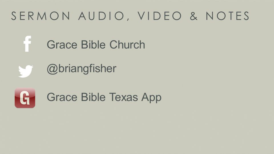 SERMON AUDIO, VIDEO & NOTES Grace Bible Church @briangfisher Grace Bible Texas App