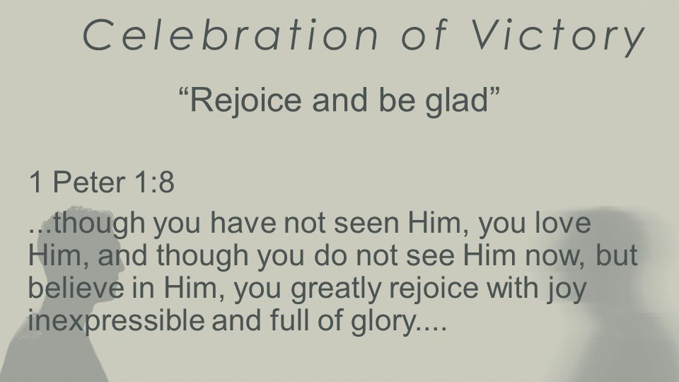 Celebration of Victory Rejoice and be glad 1 Peter 1:8...though you have not seen Him, you love Him, and though you do not see Him now, but believe in Him, you greatly rejoice with joy inexpressible and full of glory....