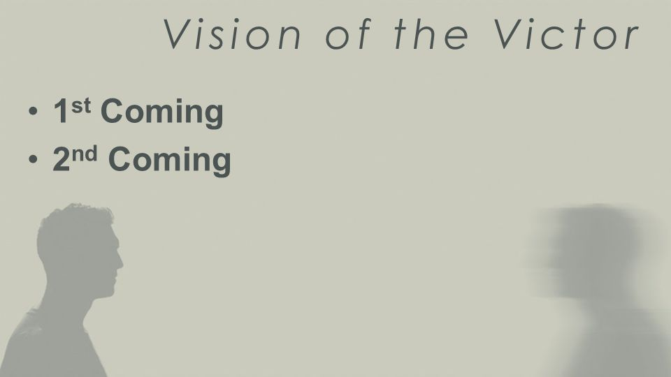 Vision of the Victor 1 st Coming 2 nd Coming
