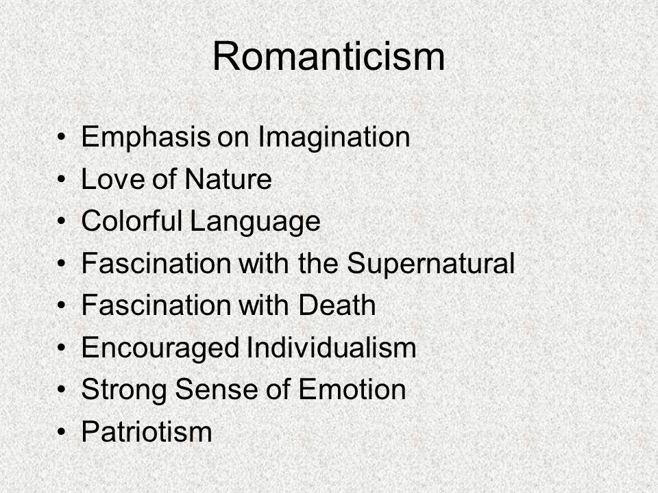 Romanticism Emphasis on Imagination Love of Nature Colorful Language Fascination with the Supernatural Fascination with Death Encouraged Individualism