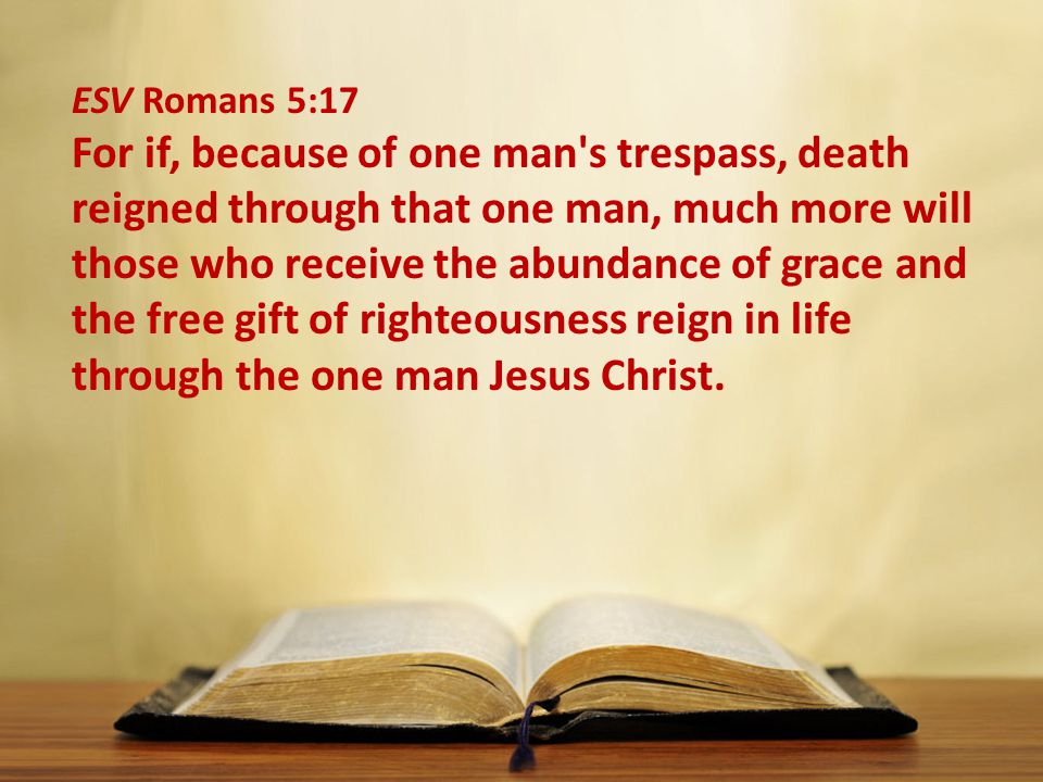ESV Romans 5:17 For if, because of one man s trespass, death reigned through that one man, much more will those who receive the abundance of grace and the free gift of righteousness reign in life through the one man Jesus Christ.
