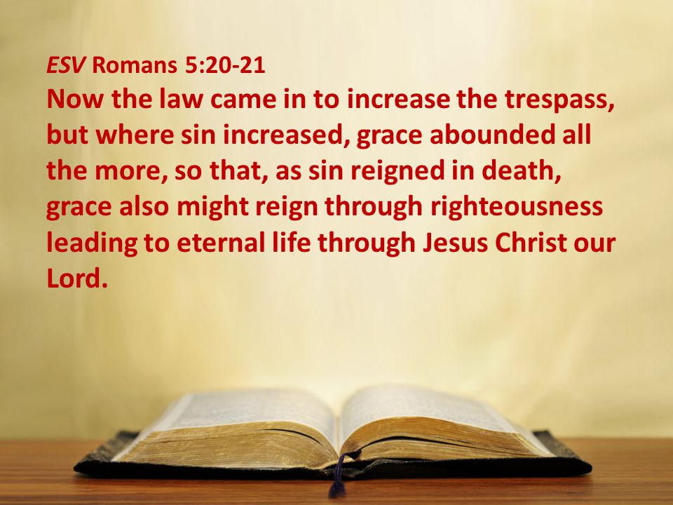 ESV Romans 5:20-21 Now the law came in to increase the trespass, but where sin increased, grace abounded all the more, so that, as sin reigned in death, grace also might reign through righteousness leading to eternal life through Jesus Christ our Lord.