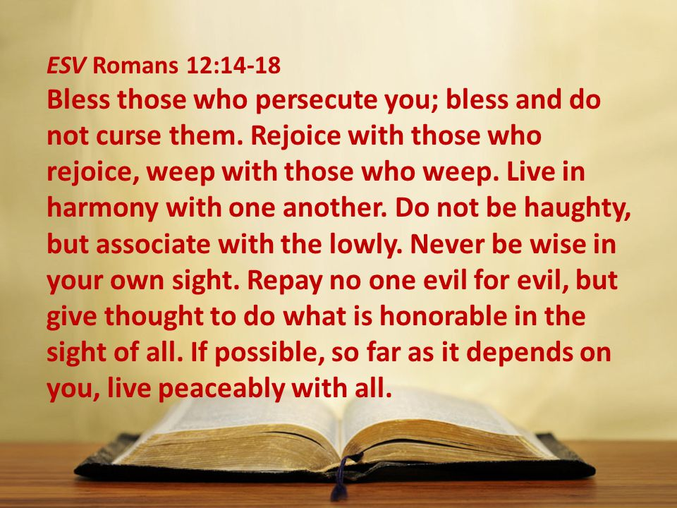 ESV Romans 12:14-18 Bless those who persecute you; bless and do not curse them.