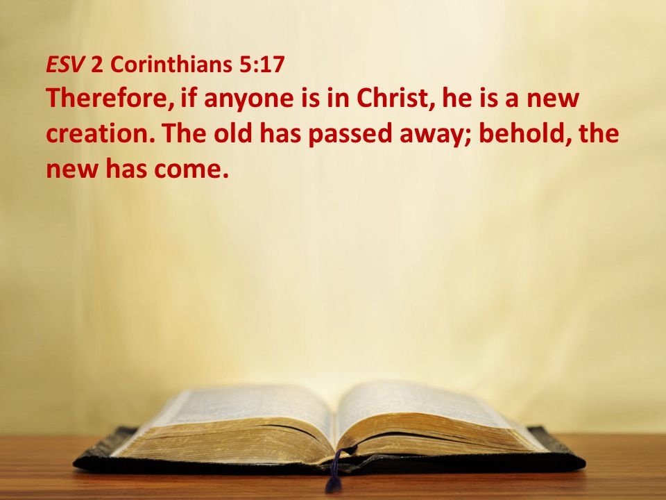 ESV 2 Corinthians 5:17 Therefore, if anyone is in Christ, he is a new creation.