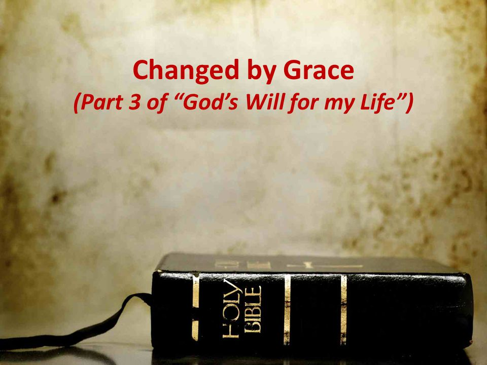 Changed by Grace (Part 3 of God's Will for my Life )