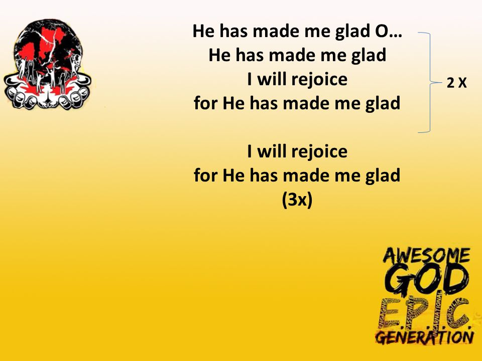 He has made me glad O… He has made me glad I will rejoice for He has made me glad I will rejoice for He has made me glad (3x) 2 X