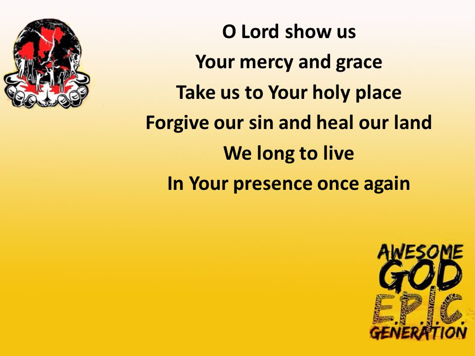 O Lord show us Your mercy and grace Take us to Your holy place Forgive our sin and heal our land We long to live In Your presence once again