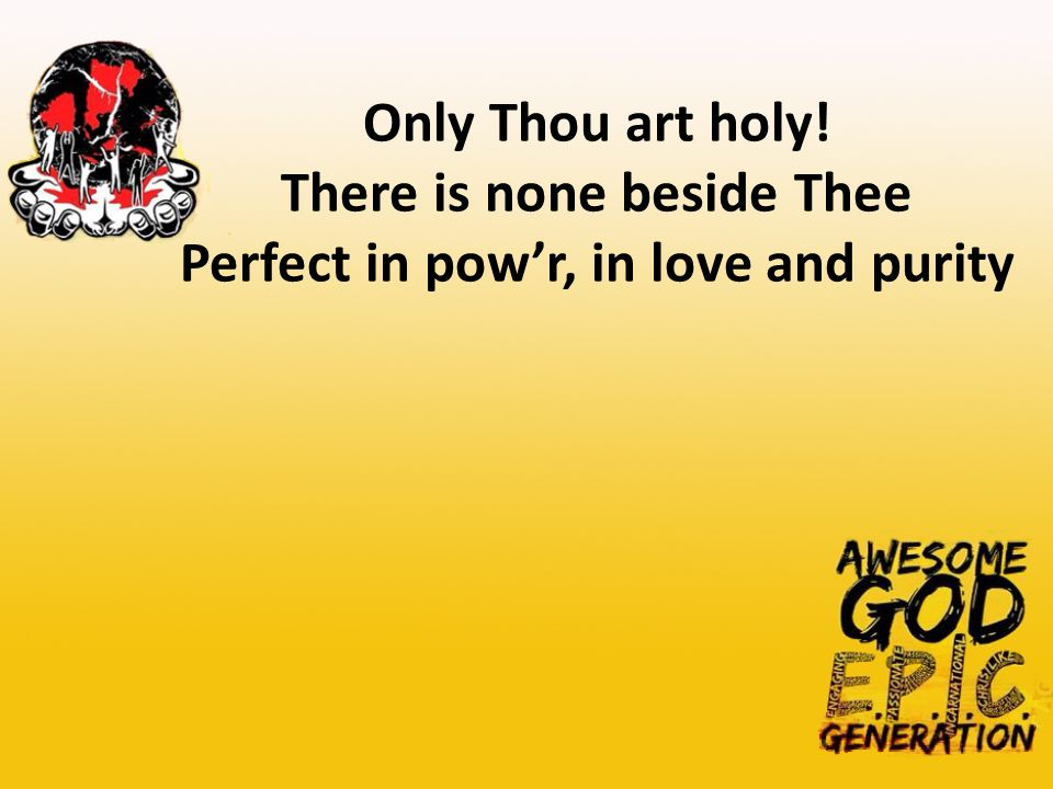Only Thou art holy! There is none beside Thee Perfect in pow'r, in love and purity