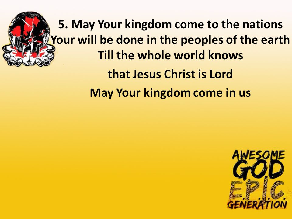 5. May Your kingdom come to the nations Your will be done in the peoples of the earth Till the whole world knows that Jesus Christ is Lord May Your ki
