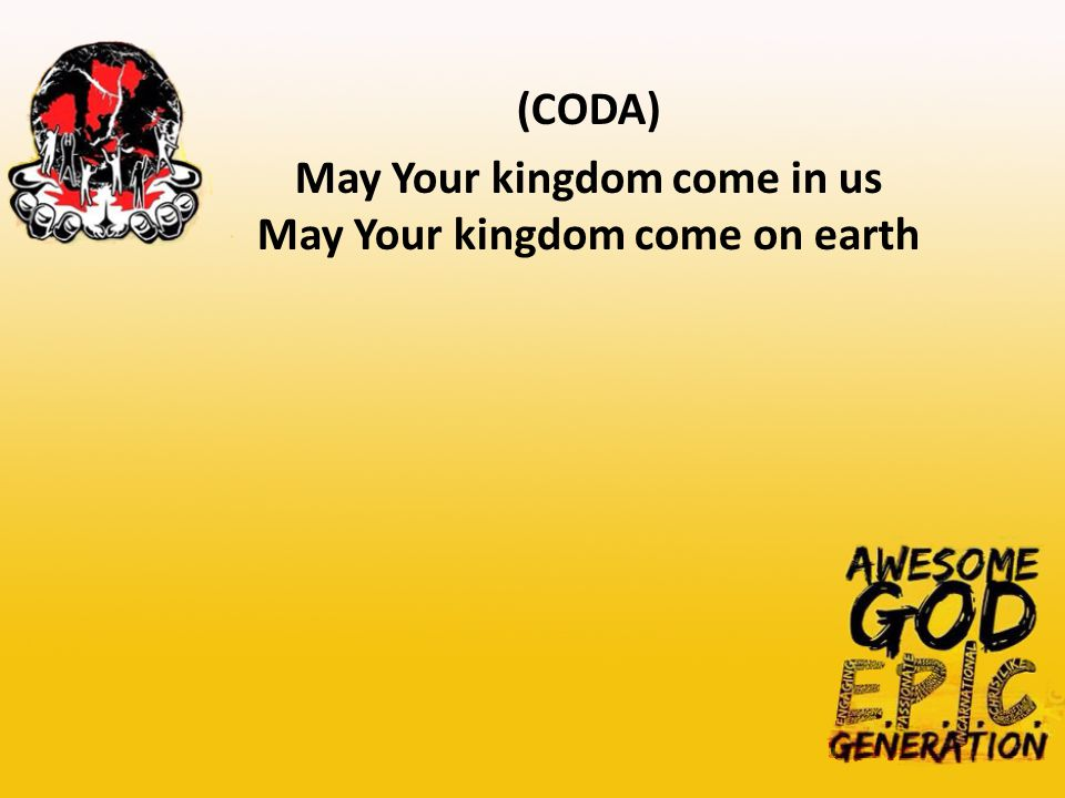 (CODA) May Your kingdom come in us May Your kingdom come on earth