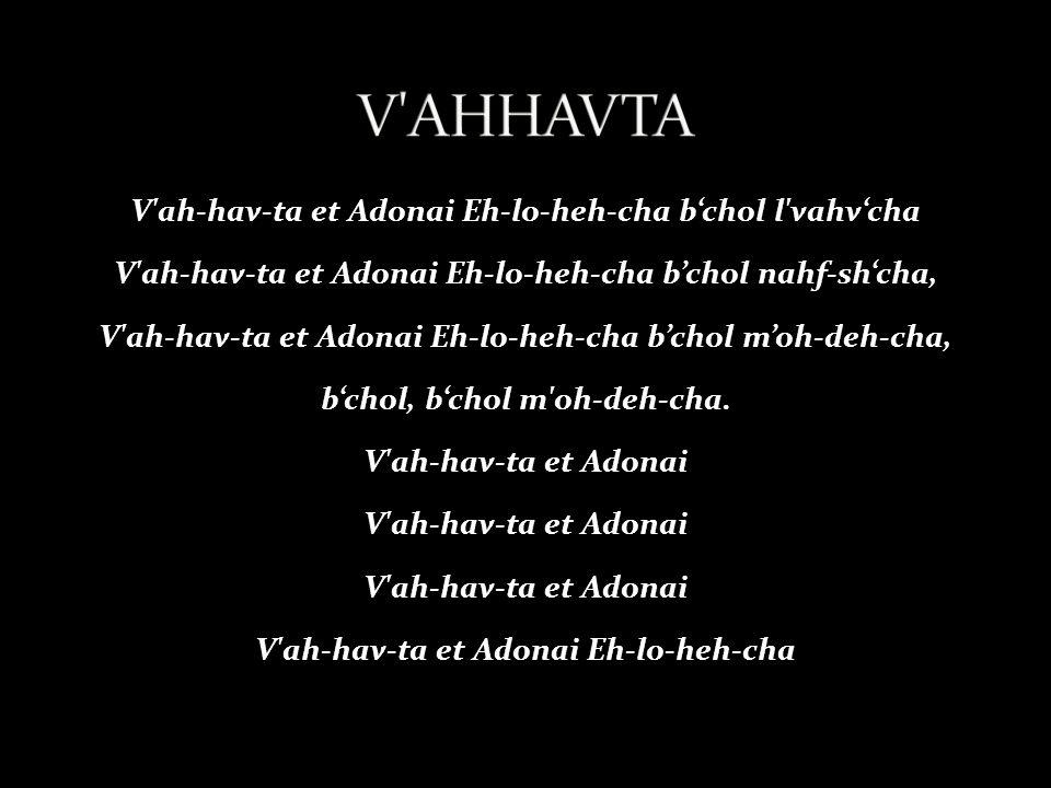 V ah-hav-ta et Adonai Eh-lo-heh-cha b'chol l vahv'cha V ah-hav-ta et Adonai Eh-lo-heh-cha b'chol nahf-sh'cha, V ah-hav-ta et Adonai Eh-lo-heh-cha b'chol m'oh-deh-cha, b'chol, b'chol m oh-deh-cha.