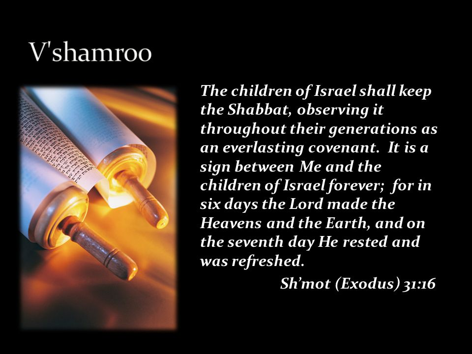 The children of Israel shall keep the Shabbat, observing it throughout their generations as an everlasting covenant.