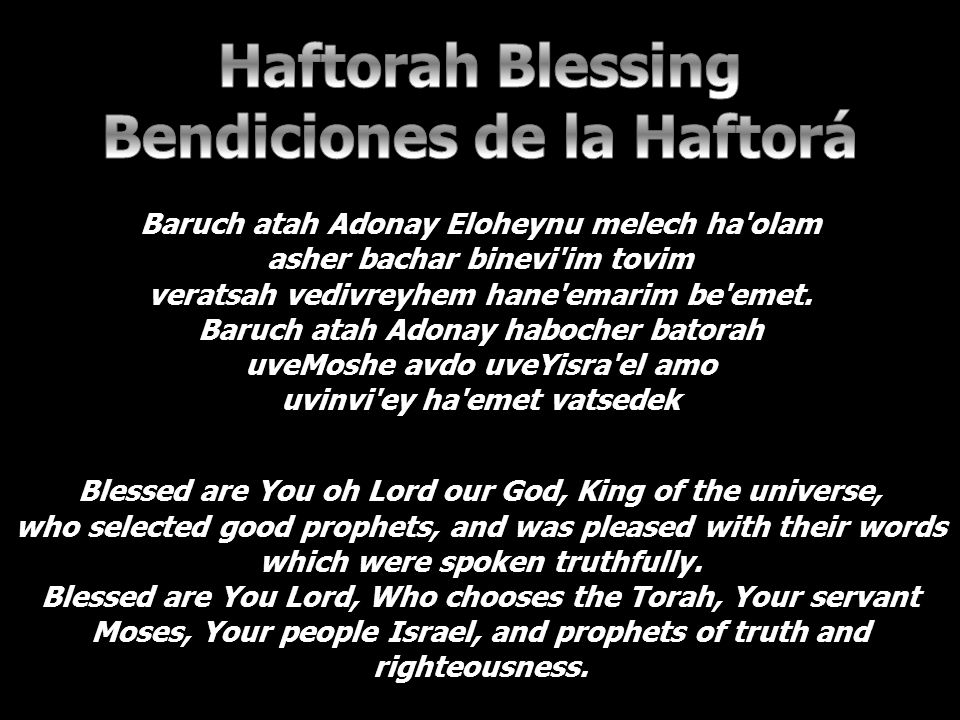 Blessed are You oh Lord our God, King of the universe, who selected good prophets, and was pleased with their words which were spoken truthfully.