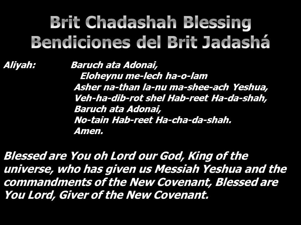 Aliyah: Baruch ata Adonai, Eloheynu me-lech ha-o-lam Asher na-than la-nu ma-shee-ach Yeshua, Veh-ha-dib-rot shel Hab-reet Ha-da-shah, Baruch ata Adonai, No-tain Hab-reet Ha-cha-da-shah.