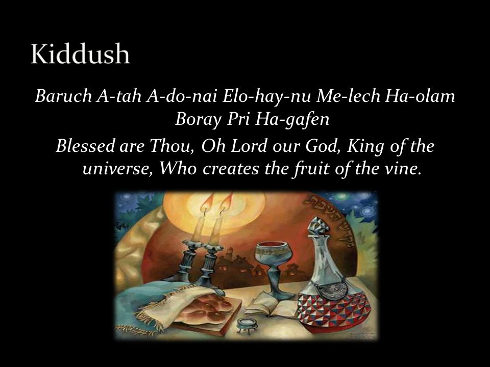 Baruch A-tah A-do-nai Elo-hay-nu Me-lech Ha-olam Boray Pri Ha-gafen Blessed are Thou, Oh Lord our God, King of the universe, Who creates the fruit of the vine.