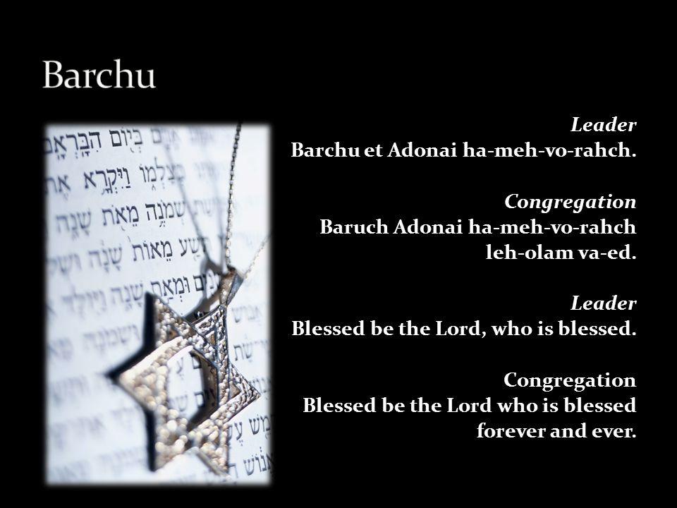 Leader Barchu et Adonai ha-meh-vo-rahch.Congregation Baruch Adonai ha-meh-vo-rahch leh-olam va-ed.