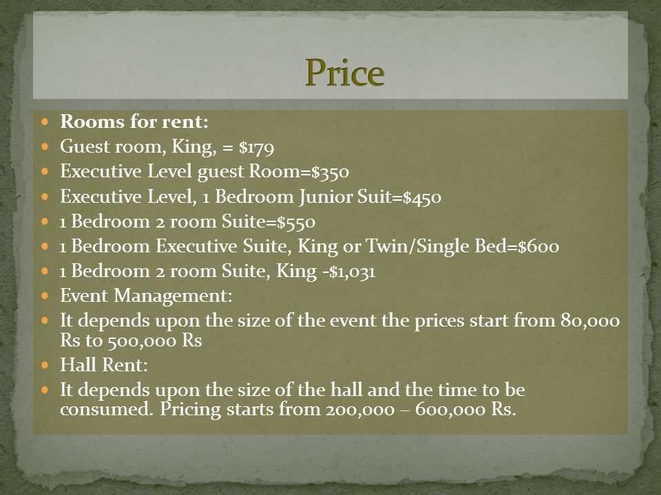 Rooms for rent: Guest room, King, = $179 Executive Level guest Room=$350 Executive Level, 1 Bedroom Junior Suit=$450 1 Bedroom 2 room Suite=$550 1 Bedroom Executive Suite, King or Twin/Single Bed=$600 1 Bedroom 2 room Suite, King -$1,031 Event Management: It depends upon the size of the event the prices start from 80,000 Rs to 500,000 Rs Hall Rent: It depends upon the size of the hall and the time to be consumed.