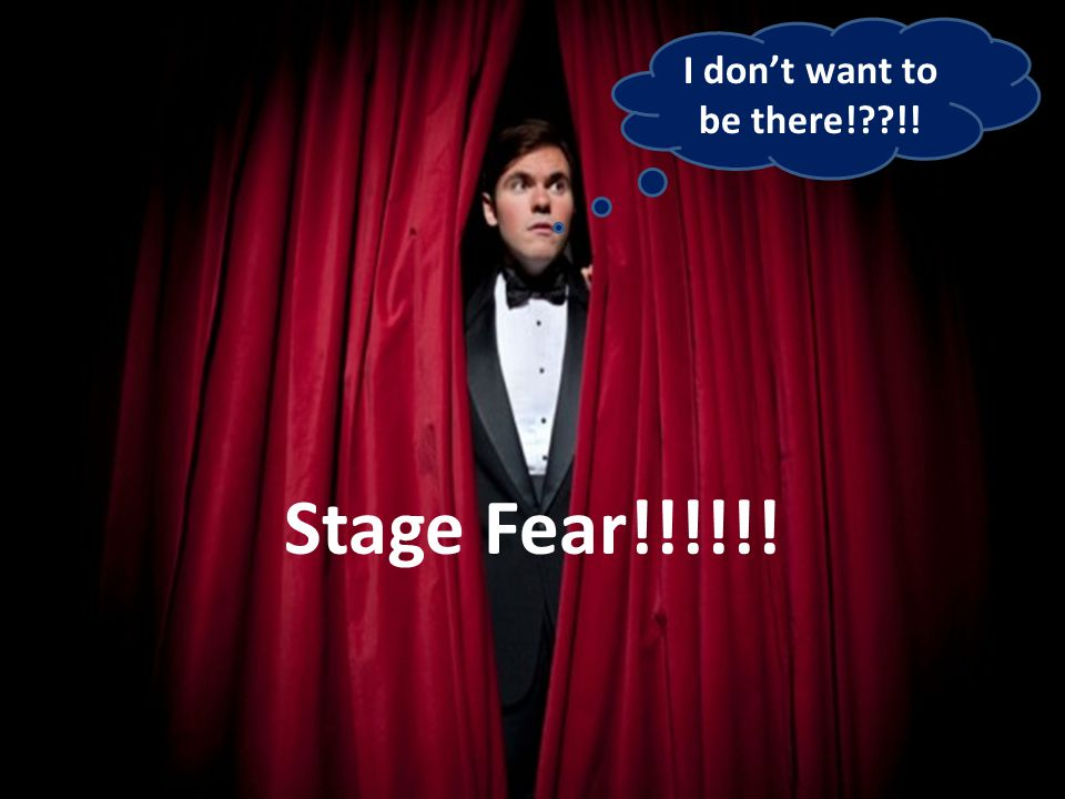 I don't want to be there!??!! Stage Fear!!!!!!