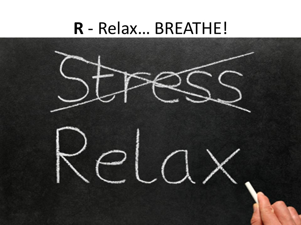 R - Relax… BREATHE!