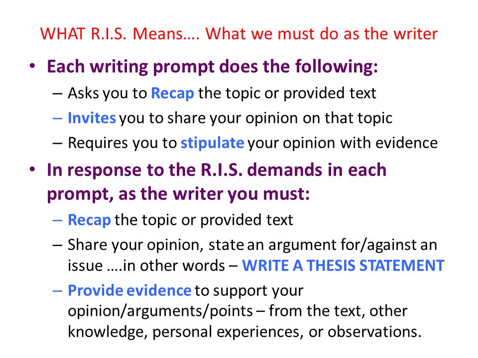 WHAT R.I.S. Means…. What we must do as the writer Each writing prompt does the following: – Asks you to Recap the topic or provided text – Invites you