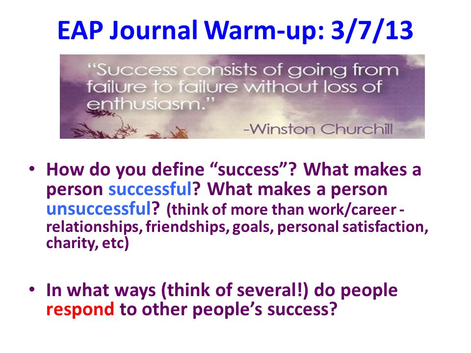 "EAP Journal Warm-up: 3/7/13 How do you define ""success""? What makes a person successful? What makes a person unsuccessful? (think of more than work/ca"