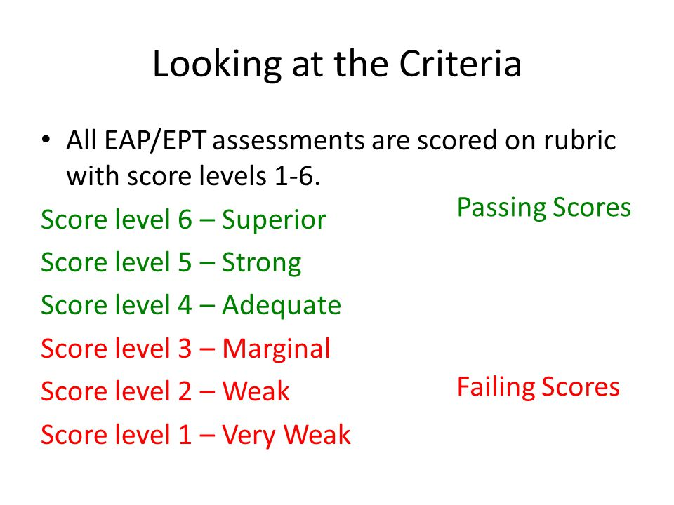 Looking at the Criteria All EAP/EPT assessments are scored on rubric with score levels 1-6. Score level 6 – Superior Score level 5 – Strong Score leve