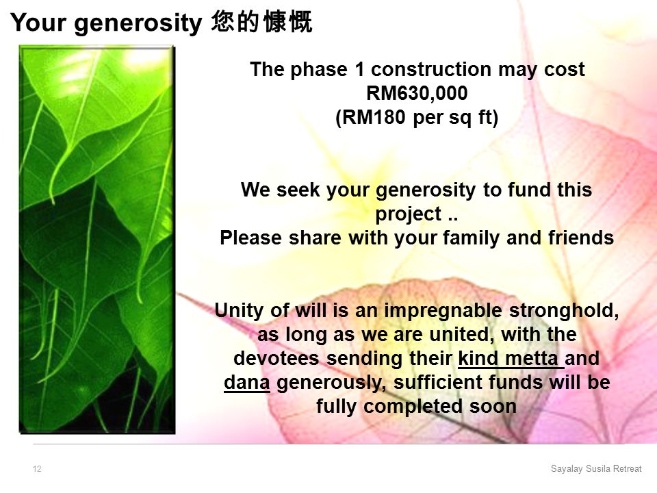 Sayalay Susila Retreat 12 Your generosity 您的慷慨 The phase 1 construction may cost RM630,000 (RM180 per sq ft) We seek your generosity to fund this project..