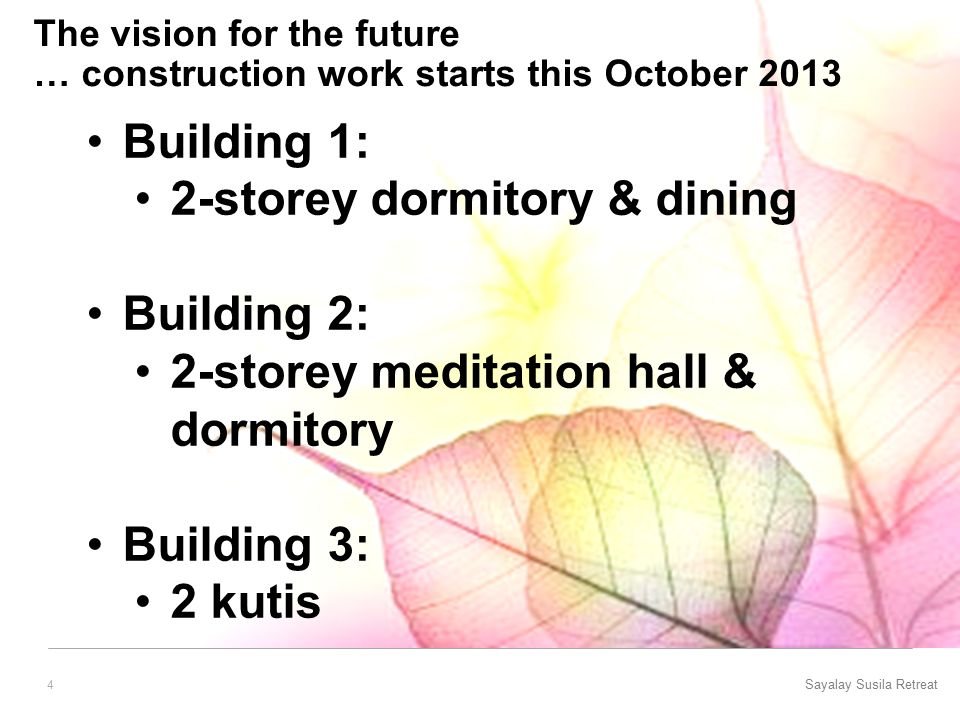 Sayalay Susila Retreat 4 The vision for the future … construction work starts this October 2013 Building 1: 2-storey dormitory & dining Building 2: 2-storey meditation hall & dormitory Building 3: 2 kutis
