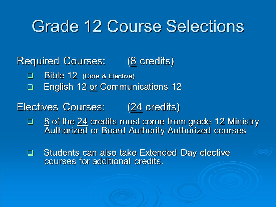 Grade 12 Course Selections Required Courses:(8 credits)  Bible 12 (Core & Elective)  English 12 or Communications 12 Electives Courses: (24 credits)  8 of the 24 credits must come from grade 12 Ministry Authorized or Board Authority Authorized courses  Students can also take Extended Day elective courses for additional credits.