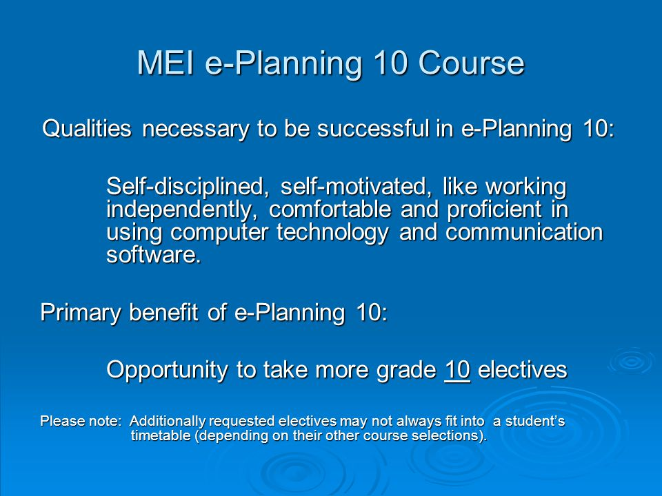 MEI e-Planning 10 Course Qualities necessary to be successful in e-Planning 10: Self-disciplined, self-motivated, like working independently, comfortable and proficient in using computer technology and communication software.
