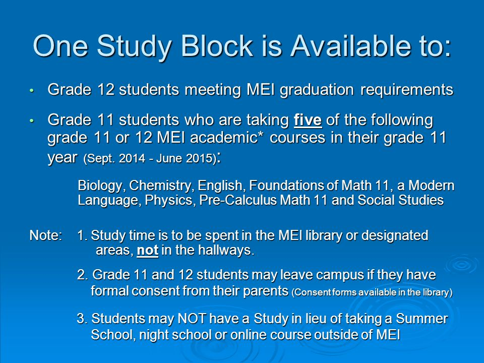 One Study Block is Available to: Grade 12 students meeting MEI graduation requirements Grade 12 students meeting MEI graduation requirements Grade 11 students who are taking five of the following grade 11 or 12 MEI academic* courses in their grade 11 year (Sept.