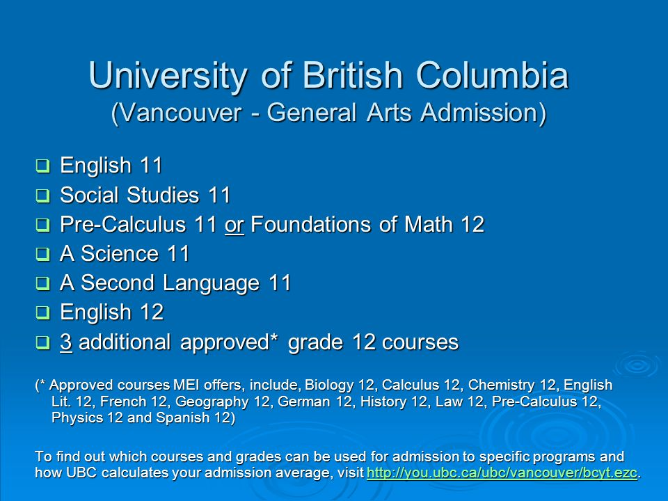 University of British Columbia (Vancouver - General Arts Admission)  English 11  Social Studies 11  Pre-Calculus 11 or Foundations of Math 12  A Science 11  A Second Language 11  English 12  3 additional approved* grade 12 courses (* Approved courses MEI offers, include, Biology 12, Calculus 12, Chemistry 12, English Lit.