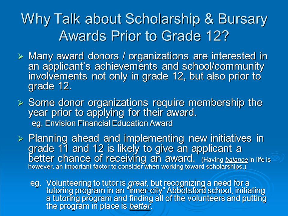 Why Talk about Scholarship & Bursary Awards Prior to Grade 12?  Many award donors / organizations are interested in an applicant's achievements and s