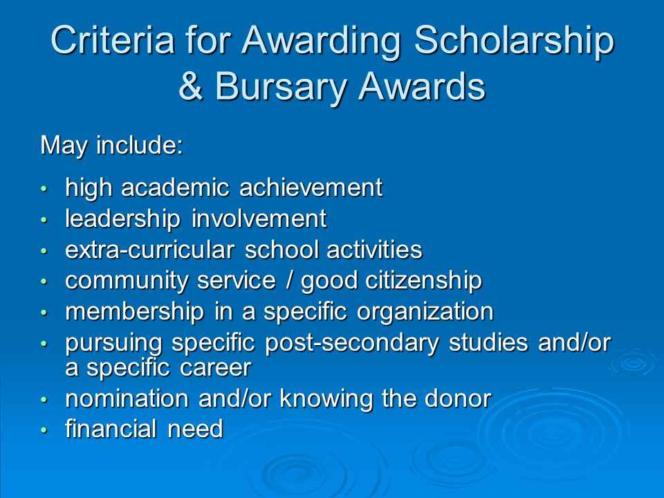 Criteria for Awarding Scholarship & Bursary Awards May include: high academic achievement high academic achievement leadership involvement leadership involvement extra-curricular school activities extra-curricular school activities community service / good citizenship community service / good citizenship membership in a specific organization membership in a specific organization pursuing specific post-secondary studies and/or a specific career pursuing specific post-secondary studies and/or a specific career nomination and/or knowing the donor nomination and/or knowing the donor financial need financial need