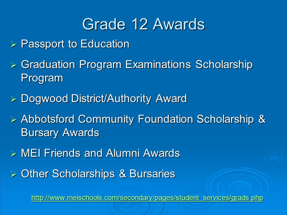Grade 12 Awards  Passport to Education  Graduation Program Examinations Scholarship Program  Dogwood District/Authority Award  Abbotsford Community Foundation Scholarship & Bursary Awards  MEI Friends and Alumni Awards  Other Scholarships & Bursaries http://www.meischools.com/secondary/pages/student_services/grads.php