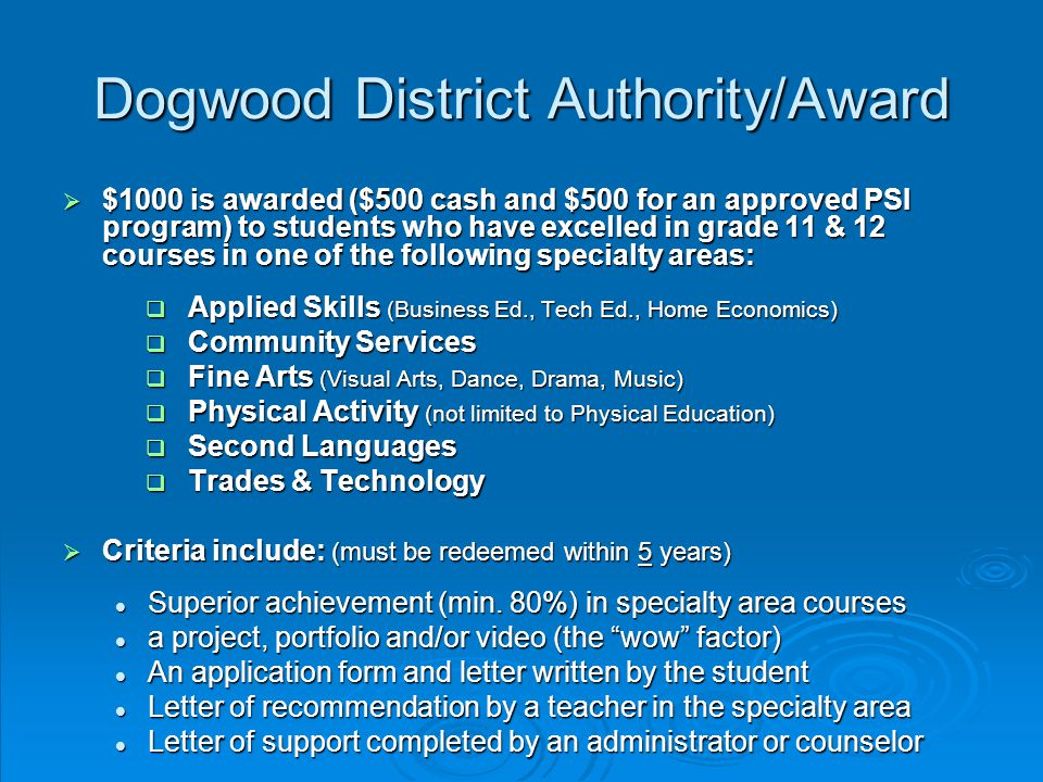 Dogwood District Authority/Award  $1000 is awarded ($500 cash and $500 for an approved PSI program) to students who have excelled in grade 11 & 12 courses in one of the following specialty areas:  Applied Skills (Business Ed., Tech Ed., Home Economics)  Community Services  Fine Arts (Visual Arts, Dance, Drama, Music)  Physical Activity (not limited to Physical Education)  Second Languages  Trades & Technology  Criteria include: (must be redeemed within 5 years) Superior achievement (min.