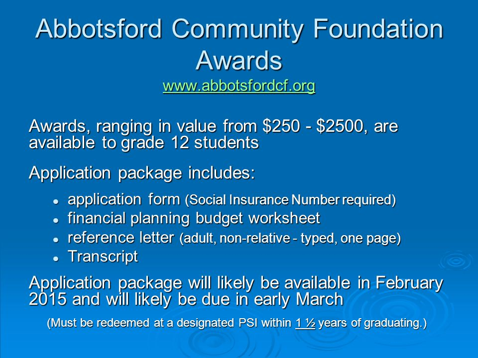Abbotsford Community Foundation Awards www.abbotsfordcf.org www.abbotsfordcf.org Awards, ranging in value from $250 - $2500, are available to grade 12 students Application package includes: application form (Social Insurance Number required) application form (Social Insurance Number required) financial planning budget worksheet financial planning budget worksheet reference letter (adult, non-relative - typed, one page) reference letter (adult, non-relative - typed, one page) Transcript Transcript Application package will likely be available in February 2015 and will likely be due in early March (Must be redeemed at a designated PSI within 1 ½ years of graduating.)