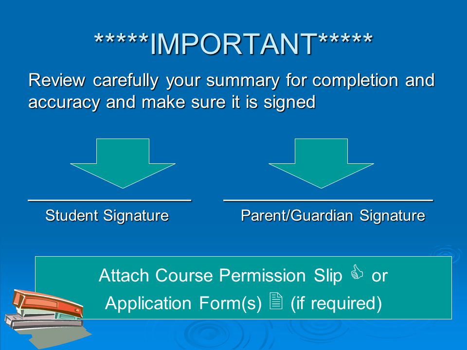 *****IMPORTANT***** Review carefully your summary for completion and accuracy and make sure it is signed ______________ __________________ Student Signature Parent/Guardian Signature Student Signature Parent/Guardian Signature Attach Course Permission Slip  or Application Form(s)  (if required)